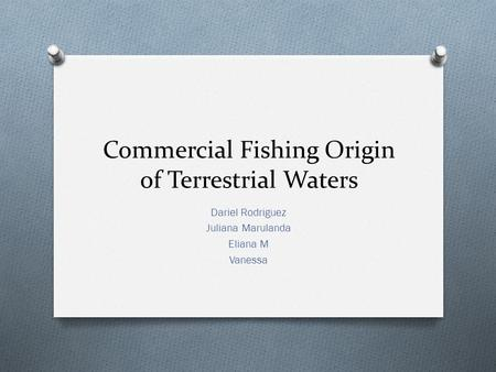 Commercial Fishing Origin of Terrestrial Waters Dariel Rodriguez Juliana Marulanda Eliana M Vanessa.