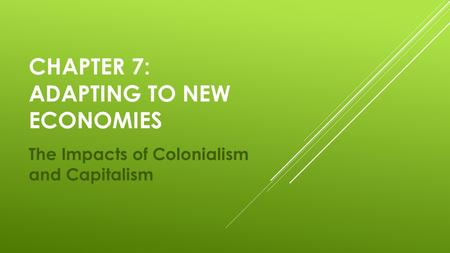 CHAPTER 7: ADAPTING TO NEW ECONOMIES The Impacts of Colonialism and Capitalism.
