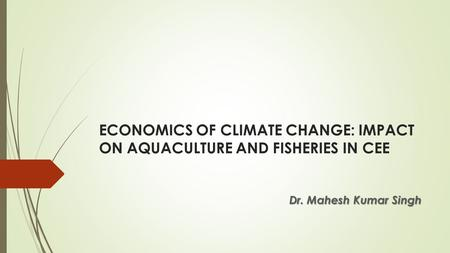 ECONOMICS OF CLIMATE CHANGE: IMPACT ON AQUACULTURE AND FISHERIES IN CEE Dr. Mahesh Kumar Singh.