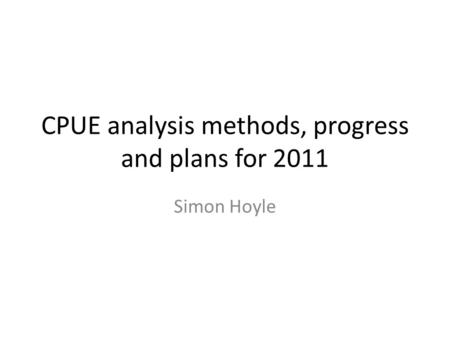 CPUE analysis methods, progress and plans for 2011 Simon Hoyle.