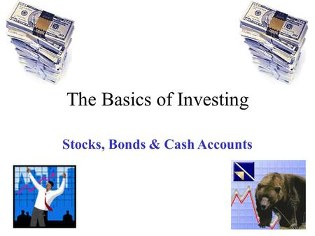 The Basics of Investing Stocks, Bonds & Cash Accounts.