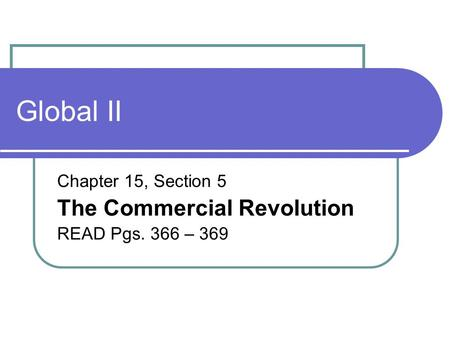 Global II Chapter 15, Section 5 The Commercial Revolution READ Pgs. 366 – 369.