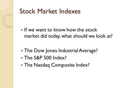 Stock Market Indexes If we want to know how the stock market did today, what should we look at? The Dow Jones Industrial Average? The S&P 500 Index? The.
