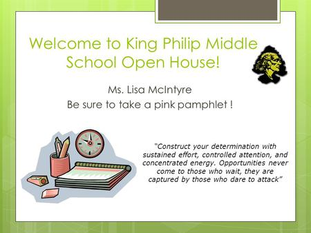 "Welcome to King Philip Middle School Open House! Ms. Lisa McIntyre Be sure to take a pink pamphlet ! ""Construct your determination with sustained effort,"
