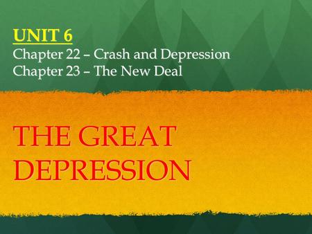 UNIT 6 Chapter 22 – Crash and Depression Chapter 23 – The New Deal THE GREAT DEPRESSION.