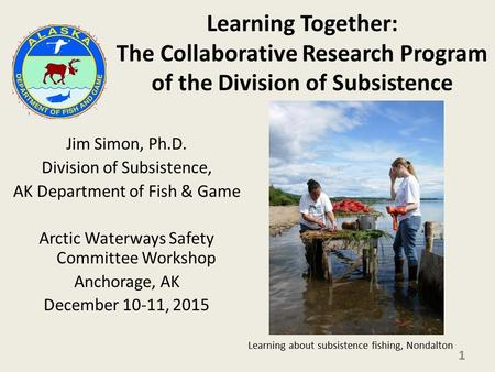 Learning Together: The Collaborative Research Program of the Division of Subsistence Jim Simon, Ph.D. Division of Subsistence, AK Department of Fish &