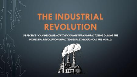 THE INDUSTRIAL REVOLUTION OBJECTIVE: I CAN DESCRIBE HOW THE CHANGES IN MANUFACTURING DURING THE INDUSTRIAL REVOLUTION IMPACTED PEOPLE THROUGHOUT THE WORLD.