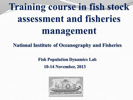 Training course in fish stock assessment and fisheries management National Institute of Oceanography and Fisheries Fish Population Dynamics Lab 10-14 November,
