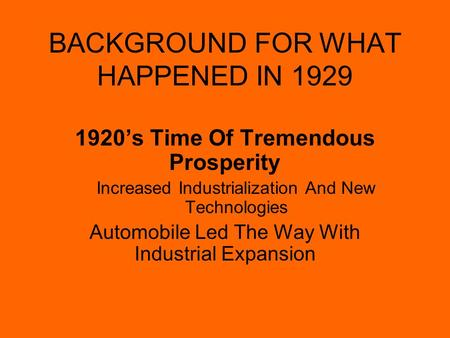 BACKGROUND FOR WHAT HAPPENED IN 1929 1920's Time Of Tremendous Prosperity Increased Industrialization And New Technologies Automobile Led The Way With.