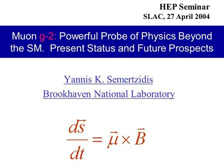 Yannis K. Semertzidis Brookhaven National Laboratory HEP Seminar SLAC, 27 April 2004 Muon g-2: Powerful Probe of Physics Beyond the SM. Present Status.