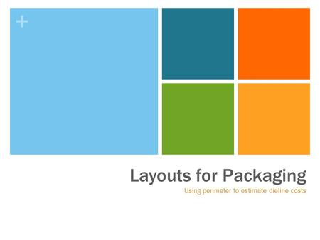 + Layouts for Packaging Using perimeter to estimate dieline costs.