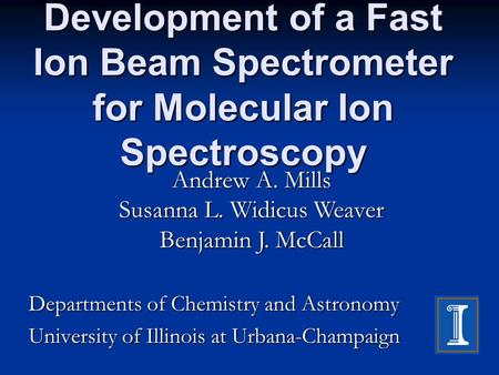 Development of a Fast Ion Beam Spectrometer for Molecular Ion Spectroscopy Departments of Chemistry and Astronomy University of Illinois at Urbana-Champaign.