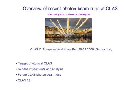 Overview of recent photon beam runs at CLAS CLAS12 European Workshop, Feb 25-28 2009, Genoa, Italy Ken Livingston, University of Glasgow Tagged photons.