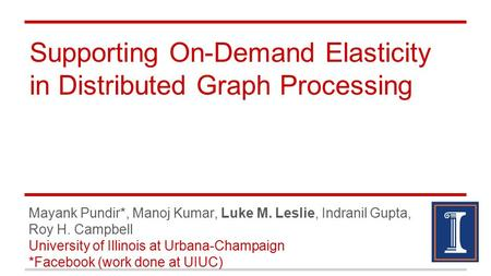 Supporting On-Demand Elasticity in Distributed Graph Processing Mayank Pundir*, Manoj Kumar, Luke M. Leslie, Indranil Gupta, Roy H. Campbell University.
