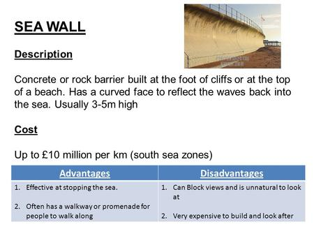 SEA WALL Description Concrete or rock barrier built at the foot of cliffs or at the top of a beach. Has a curved face to reflect the waves back into the.
