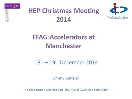 HEP Christmas Meeting 2014 FFAG Accelerators at Manchester 18 th – 19 th December 2014 Jimmy Garland In collaboration with Rob Appleby, Hywel Owen and.