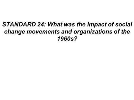 STANDARD 24: What was the impact of social change movements and organizations of the 1960s?