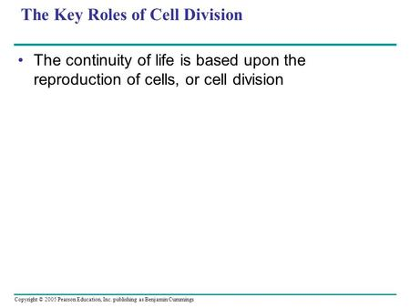 Copyright © 2005 Pearson Education, Inc. publishing as Benjamin Cummings The Key Roles of Cell Division The continuity of life is based upon the reproduction.