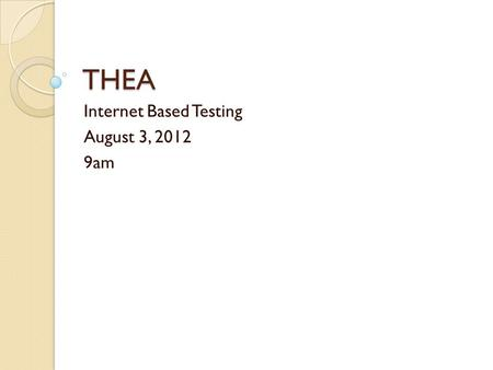 THEA Internet Based Testing August 3, 2012 9am. The Test Session The THEA IBT consists of three sections: Reading, Mathematics, and Writing. You may take.