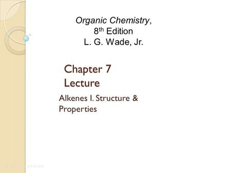 Chapter 7 Lecture Alkenes I. Structure & Properties Organic Chemistry, 8 th Edition L. G. Wade, Jr.