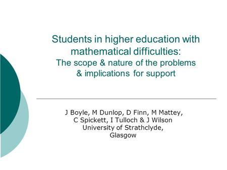 Students in higher education with mathematical difficulties: The scope & nature of the problems & implications for support J Boyle, M Dunlop, D Finn, M.