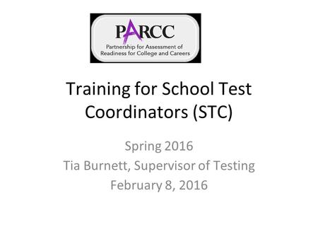 Training for School Test Coordinators (STC) Spring 2016 Tia Burnett, Supervisor of Testing February 8, 2016.