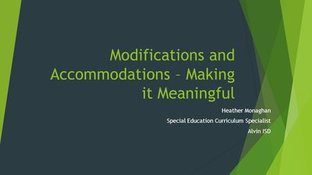 Modifications and Accommodations – Making it Meaningful Heather Monaghan Special Education Curriculum Specialist Alvin ISD.
