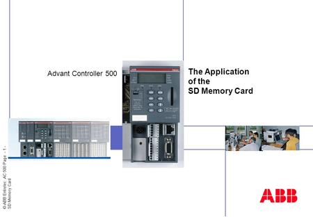 © ABB Entrelec AC 500 Page - 1 - SD Memory Card Insert image here The Application of the SD Memory Card Advant Controller 500.