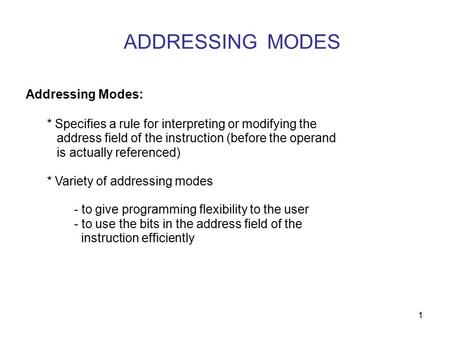 1 ADDRESSING MODES Addressing Modes: * Specifies a rule for interpreting or modifying the address field of the instruction (before the operand is actually.