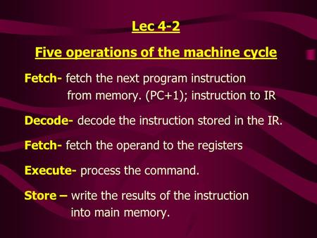 Lec 4-2 Five operations of the machine cycle Fetch- fetch the next program instruction from memory. (PC+1); instruction to IR Decode- decode the instruction.