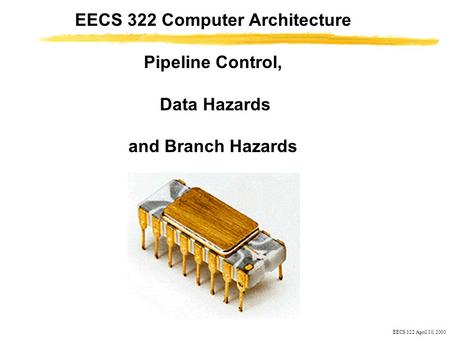 EECS 322 April 10, 2000 EECS 322 Computer Architecture Pipeline Control, Data Hazards and Branch Hazards.