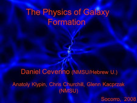 The Physics of Galaxy Formation. Daniel Ceverino (NMSU/Hebrew U.) Anatoly Klypin, Chris Churchill, Glenn Kacprzak (NMSU) Socorro, 2008.