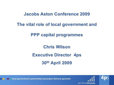 Jacobs Aston Conference 2009 The vital role of local government and PPP capital programmes Chris Wilson Executive Director 4ps 30 th April 2009.