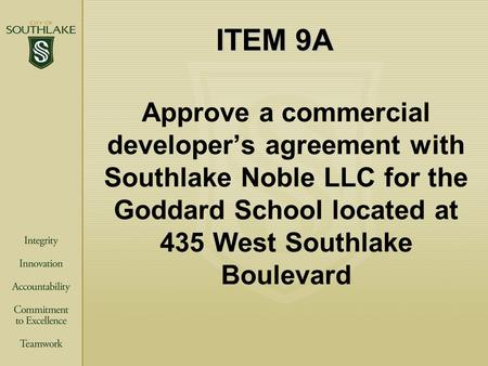 ITEM 9A Approve a commercial developer's agreement with Southlake Noble LLC for the Goddard School located at 435 West Southlake Boulevard.