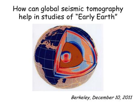 "How can global seismic tomography help in studies of ""Early Earth"" Berkeley, December 10, 2011."