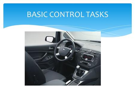 BASIC CONTROL TASKS.  STARTING THE VEHICLE 1.CAR IN PARK 2.FUEL INJECTION SYSTEMS 3.IGNITION START AND RELEASE 4.IDLE 5.CHECK GAUGES AUTOMATIC TRANS.