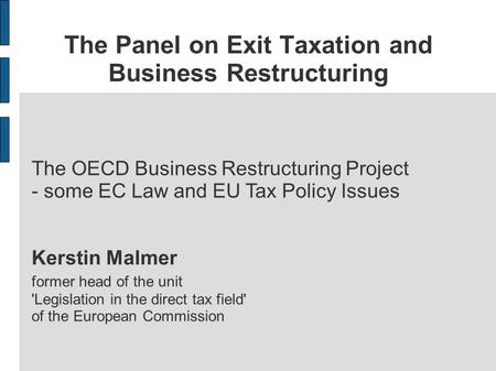 The Panel on Exit Taxation and Business Restructuring The OECD Business Restructuring Project - some EC Law and EU Tax Policy Issues Kerstin Malmer former.