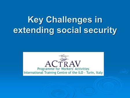 Key Challenges in extending social security. Social Security: key Challenges   Social Security as a human right? Or is it individual responsibility?