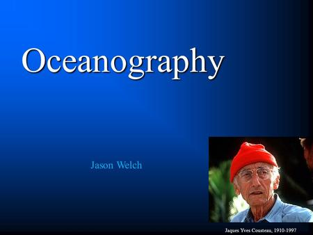 Oceanography Jaques Yves Cousteau, 1910-1997 Jason Welch.
