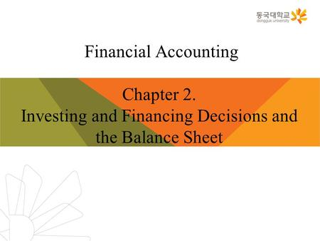 Financial Accounting Chapter 2. Investing and Financing Decisions and the Balance Sheet.