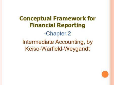 Conceptual Framework for Financial Reporting -Chapter 2 Intermediate Accounting, by Keiso-Warfield-Weygandt.