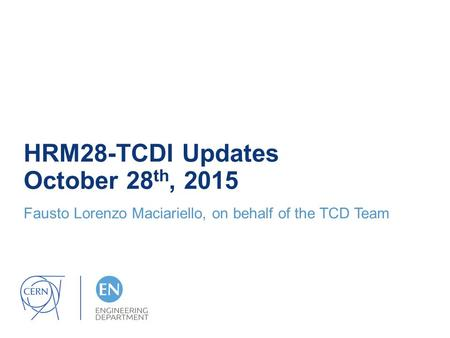 HRM28-TCDI Updates October 28 th, 2015 Fausto Lorenzo Maciariello, on behalf of the TCD Team.
