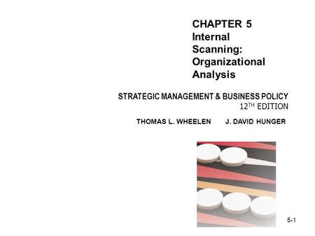 5-1 STRATEGIC MANAGEMENT & BUSINESS POLICY 12 TH EDITION THOMAS L. WHEELEN J. DAVID HUNGER CHAPTER 5 Internal Scanning: Organizational Analysis.