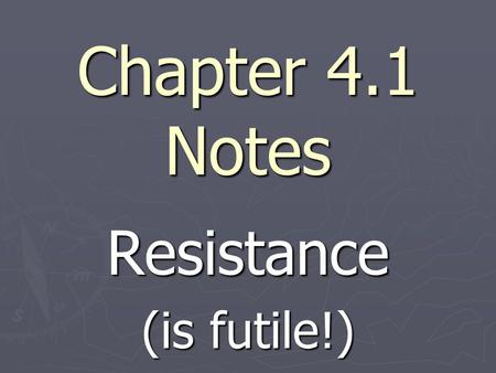 Chapter 4.1 Notes Resistance (is futile!). ► Newton's 1st law - Every object in motion stays in motion; Every object at rest stays at rest unless acted.