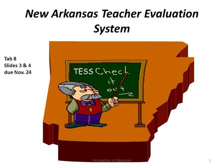 New Arkansas Teacher Evaluation System 1 TESS Tab 8 Slides 3 & 4 due Nov. 24 Introduction to Education.