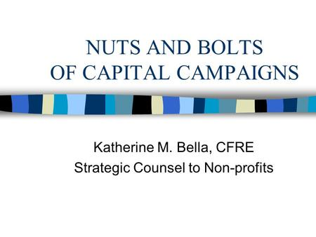 NUTS AND BOLTS OF CAPITAL CAMPAIGNS Katherine M. Bella, CFRE Strategic Counsel to Non-profits.