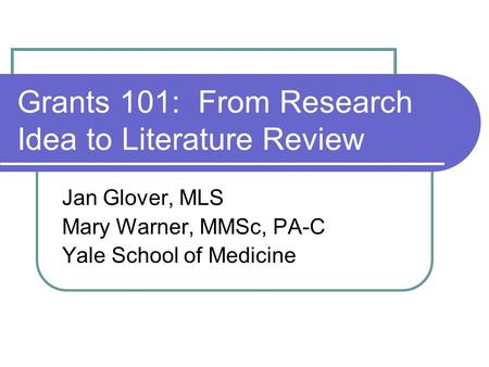 Grants 101: From Research Idea to Literature Review Jan Glover, MLS Mary Warner, MMSc, PA-C Yale School of Medicine.