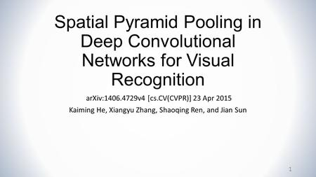 Spatial Pyramid Pooling in Deep Convolutional Networks for Visual Recognition arXiv:1406.4729v4 [cs.CV(CVPR)] 23 Apr 2015 Kaiming He, Xiangyu Zhang, Shaoqing.