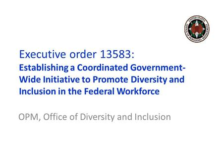 OPM, Office of Diversity and Inclusion Executive order 13583: Establishing a Coordinated Government- Wide Initiative to Promote Diversity and Inclusion.