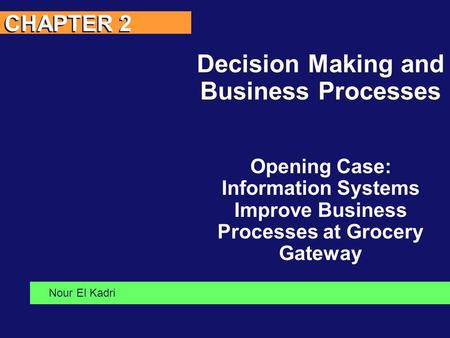 CHAPTER 2 Decision Making and Business Processes Opening Case: Information Systems Improve Business Processes at Grocery Gateway Nour El Kadri.